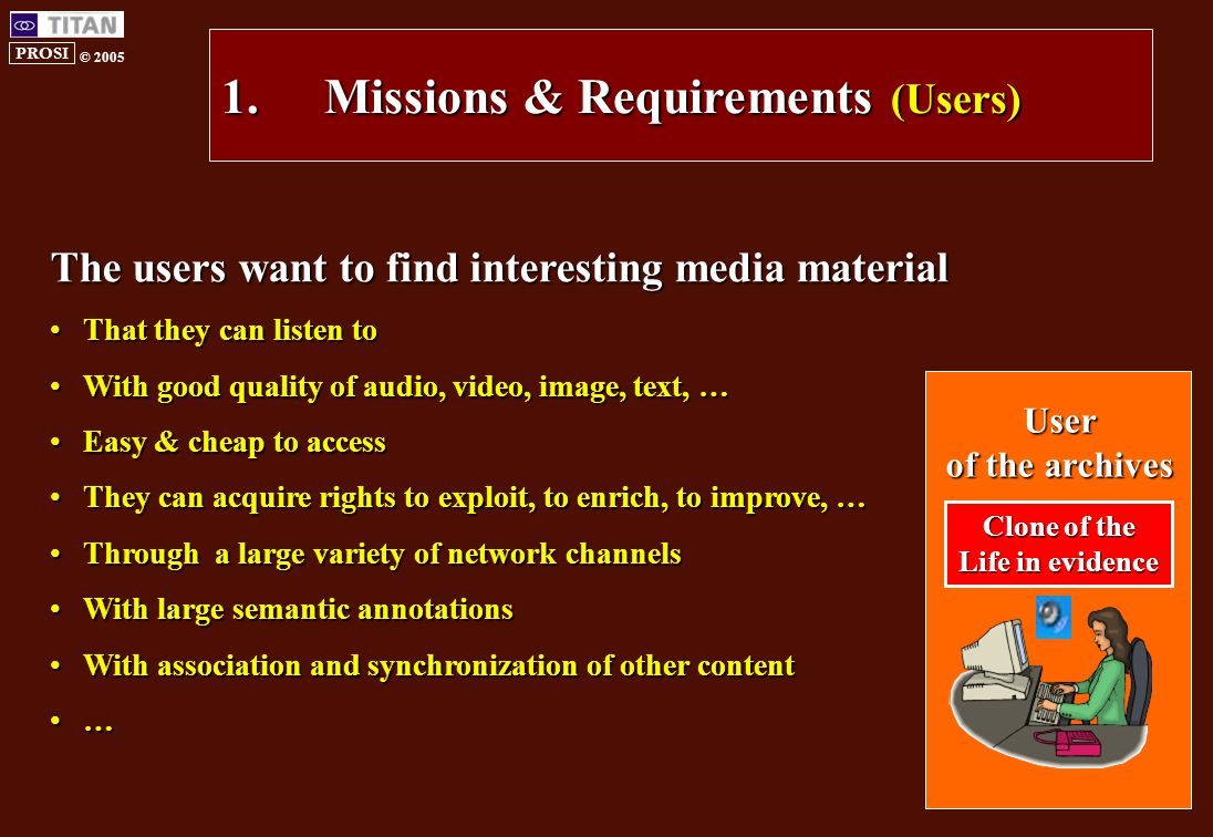 PROSI © 2005 1.Missions & Requirements (Users) The users want to find interesting media material That they can listen toThat they can listen to With good quality of audio, video, image, text, …With good quality of audio, video, image, text, … Easy & cheap to accessEasy & cheap to access They can acquire rights to exploit, to enrich, to improve, …They can acquire rights to exploit, to enrich, to improve, … Through a large variety of network channelsThrough a large variety of network channels With large semantic annotationsWith large semantic annotations With association and synchronization of other contentWith association and synchronization of other content … User of the archives Clone of the Life in evidence