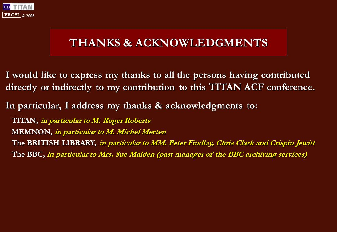 PROSI © 2005 THANKS & ACKNOWLEDGMENTS I would like to express my thanks to all the persons having contributed directly or indirectly to my contribution to this TITAN ACF conference.