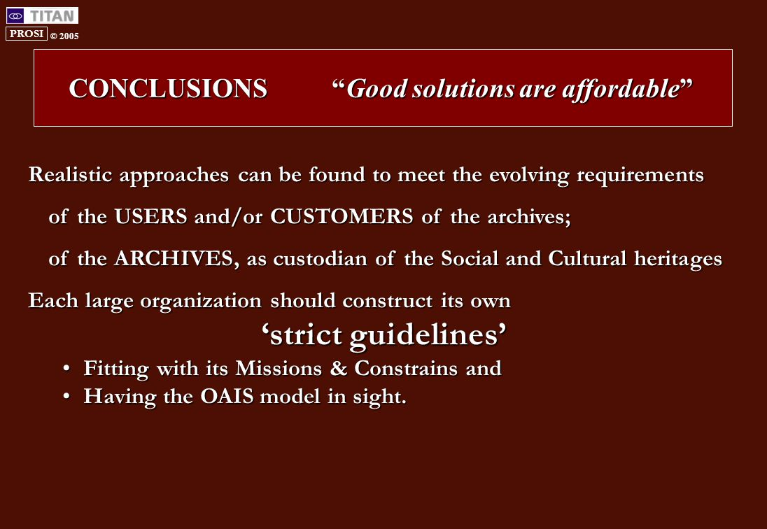 PROSI © 2005 CONCLUSIONS Good solutions are affordable Realistic approaches can be found to meet the evolving requirements of the USERS and/or CUSTOMERS of the archives; of the ARCHIVES, as custodian of the Social and Cultural heritages Each large organization should construct its own 'strict guidelines' Fitting with its Missions & Constrains andFitting with its Missions & Constrains and Having the OAIS model in sight.Having the OAIS model in sight.
