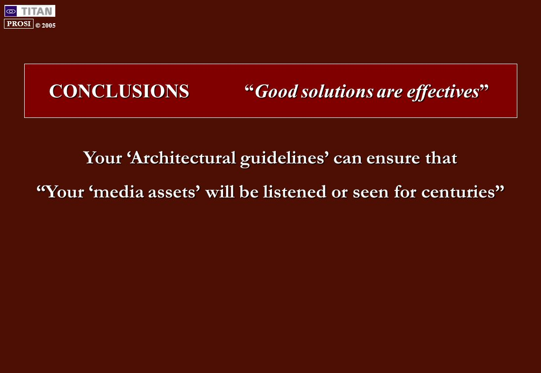 PROSI © 2005 Your 'Architectural guidelines' can ensure that Your 'media assets' will be listened or seen for centuries CONCLUSIONS Good solutions are effectives