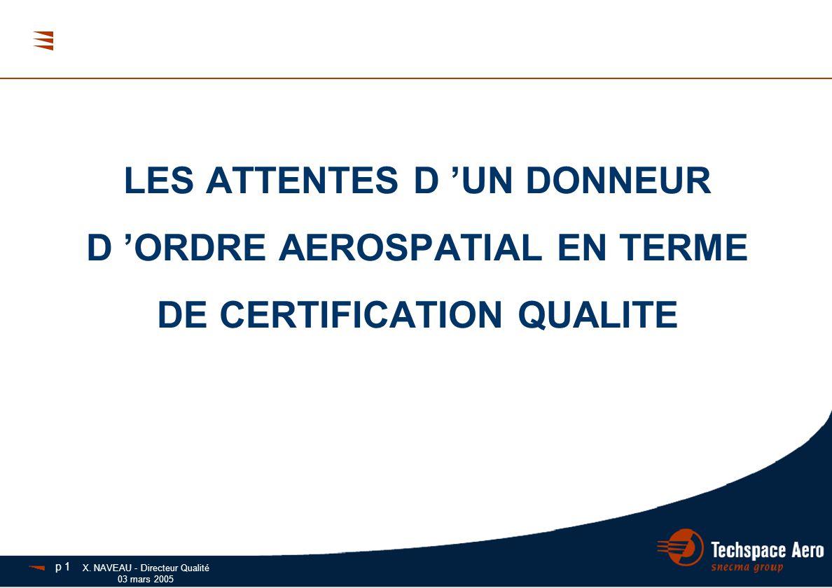 X. NAVEAU - Directeur Qualité 03 mars 2005 LES ATTENTES D 'UN DONNEUR D 'ORDRE AEROSPATIAL EN TERME DE CERTIFICATION QUALITE p 1