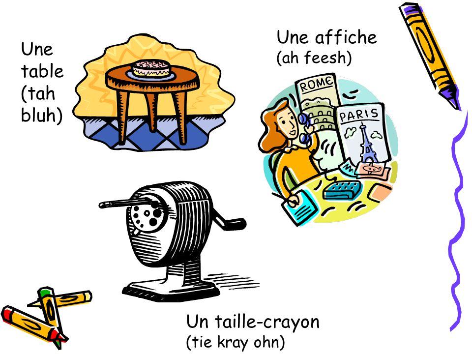 Une table (tah bluh) Une affiche (ah feesh) Un taille-crayon (tie kray ohn)