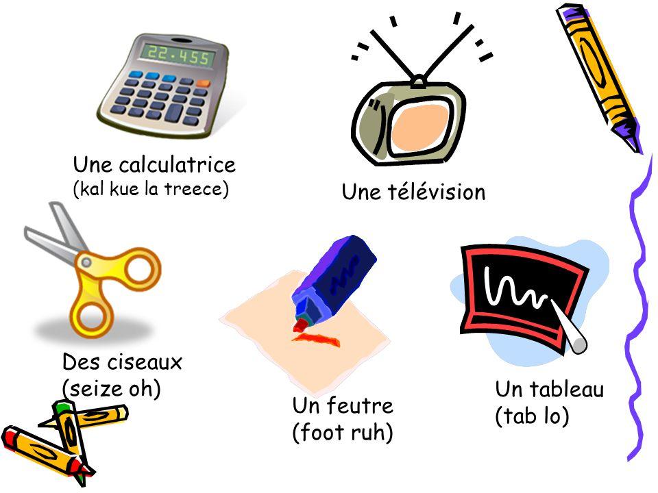 Une calculatrice (kal kue la treece) Une télévision Des ciseaux (seize oh) Un feutre (foot ruh) Un tableau (tab lo)