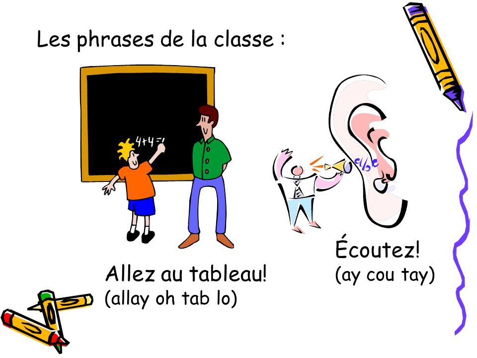 Les phrases de la classe : Allez au tableau! (allay oh tab lo) Écoutez! (ay cou tay)