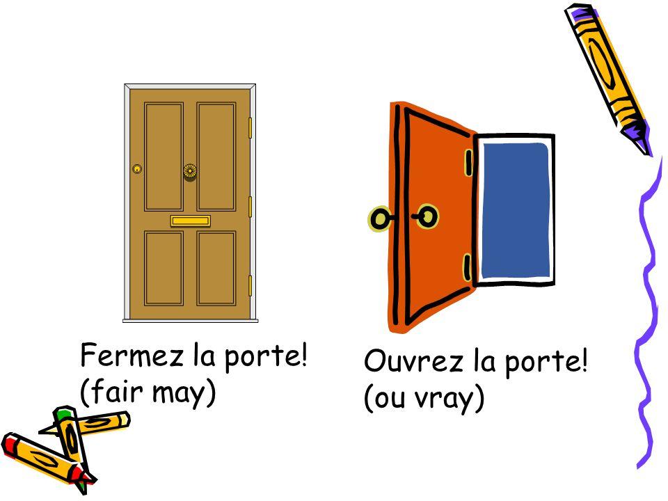 Fermez la porte! (fair may) Ouvrez la porte! (ou vray)