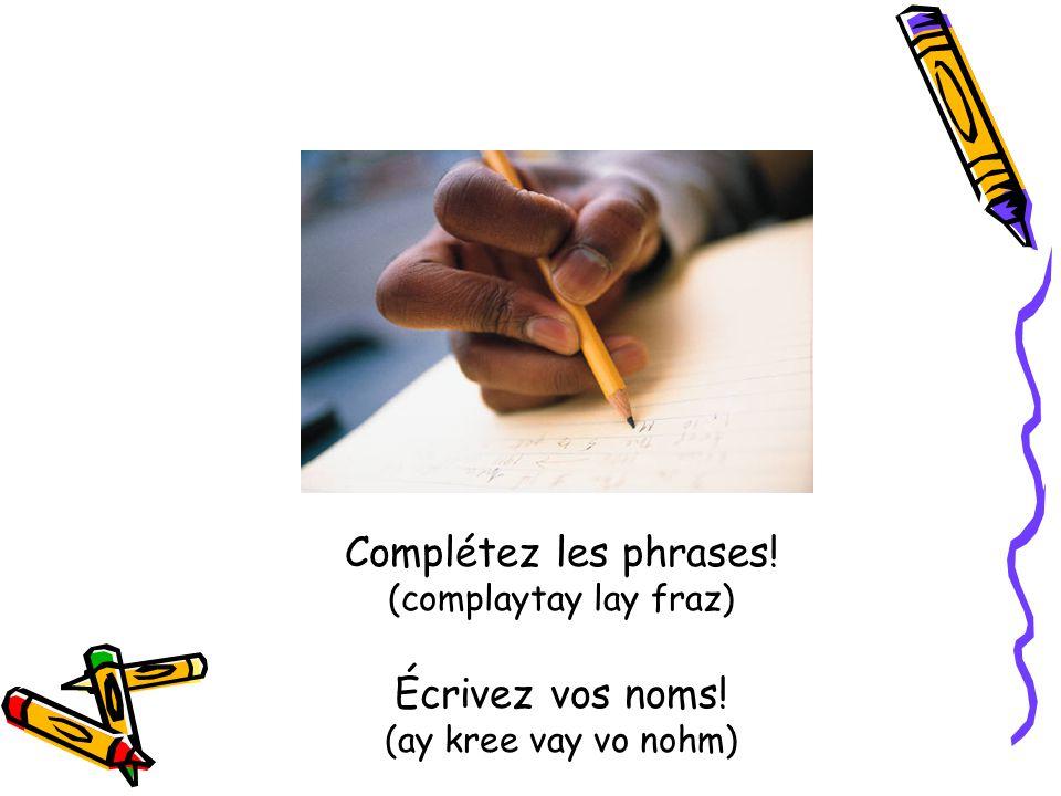 Complétez les phrases! (complaytay lay fraz) Écrivez vos noms! (ay kree vay vo nohm)