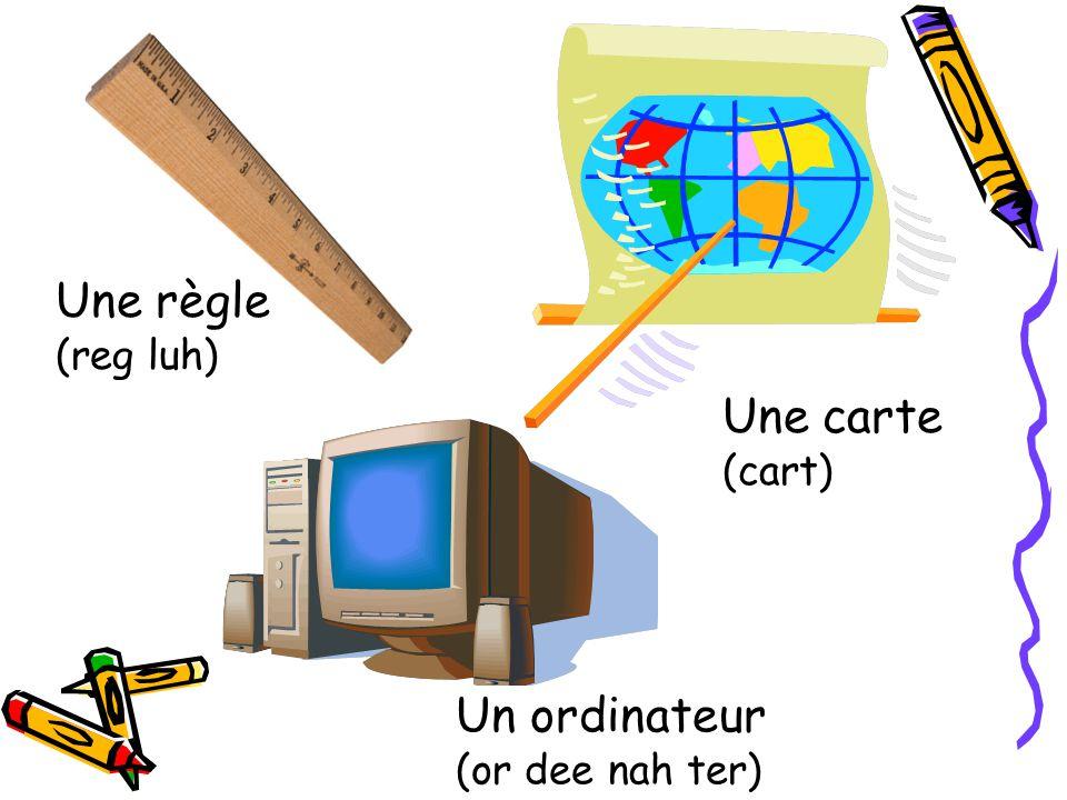 Une règle (reg luh) Une carte (cart) Un ordinateur (or dee nah ter)