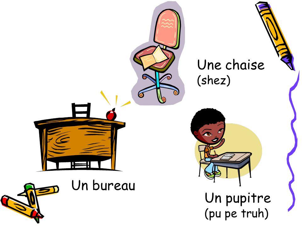 Une chaise (shez) Un bureau Un pupitre (pu pe truh)