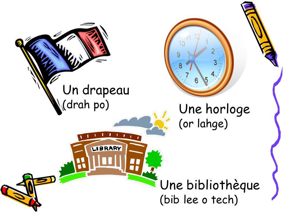 Un drapeau (drah po) Une horloge (or lahge) Une bibliothèque (bib lee o tech)