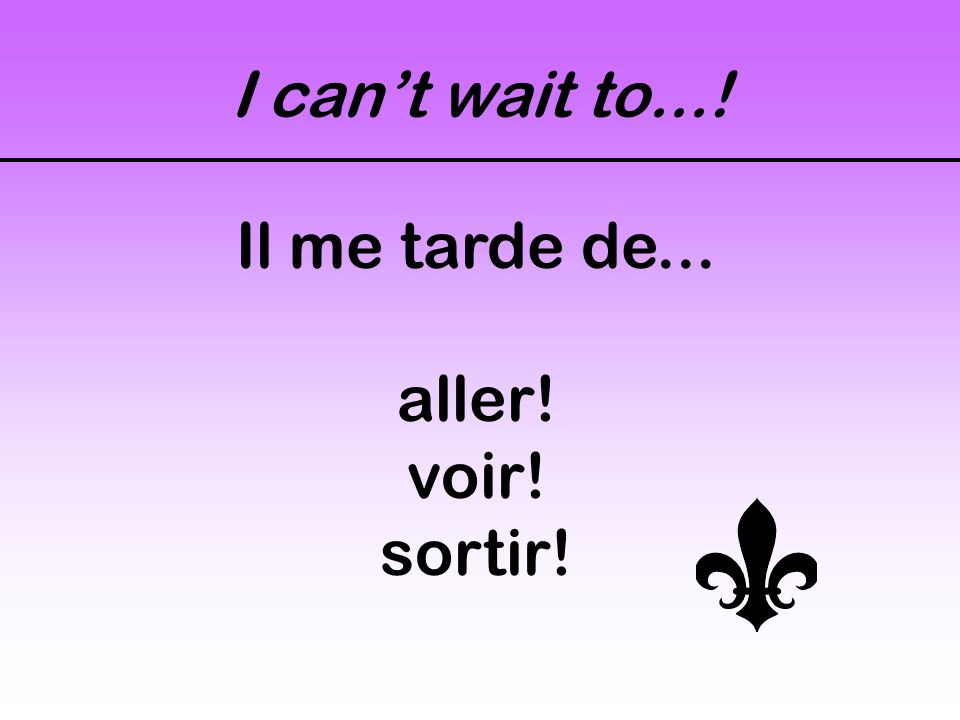 I can't wait to...! Il me tarde de... aller! voir! sortir!