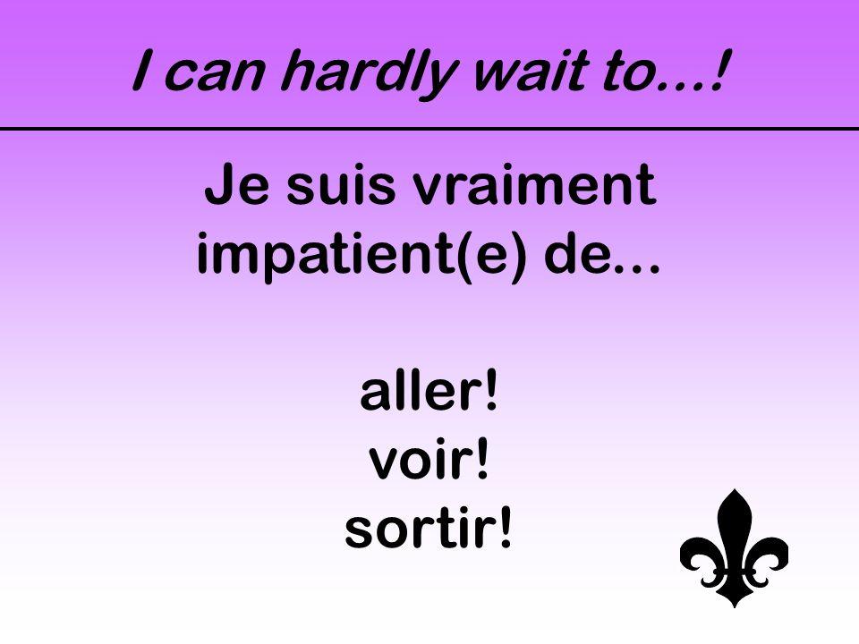 I can hardly wait to...! Je suis vraiment impatient(e) de... aller! voir! sortir!