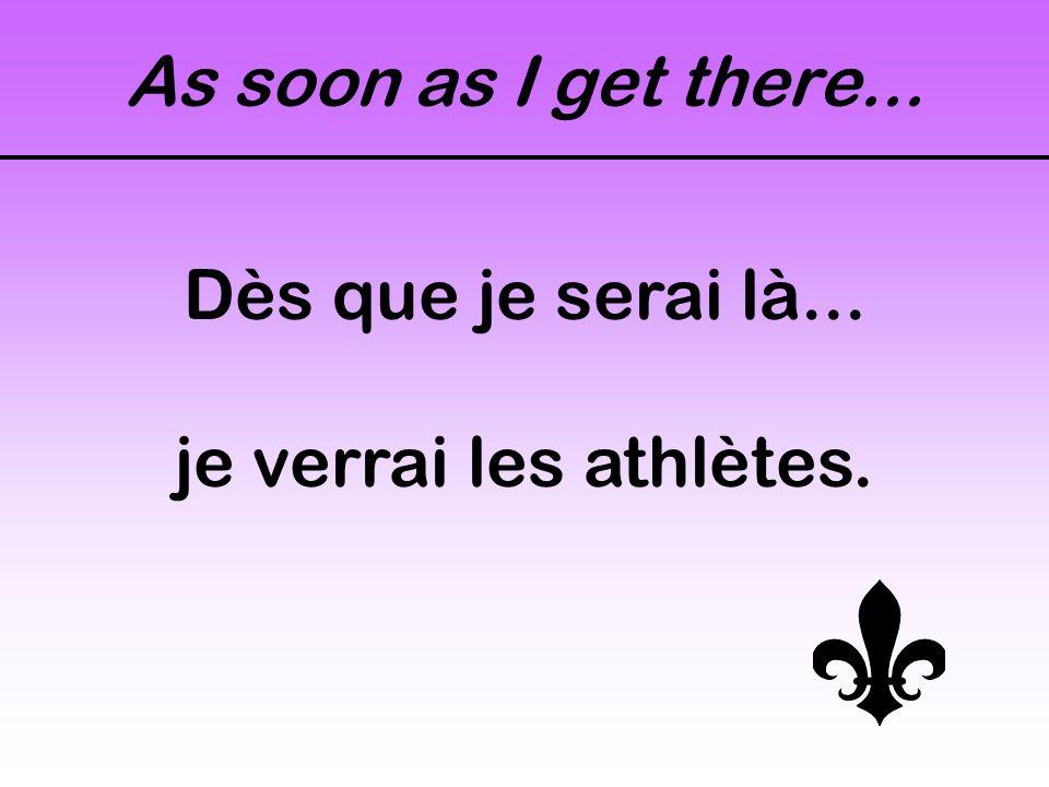 As soon as I get there... Dès que je serai là... je verrai les athlètes.