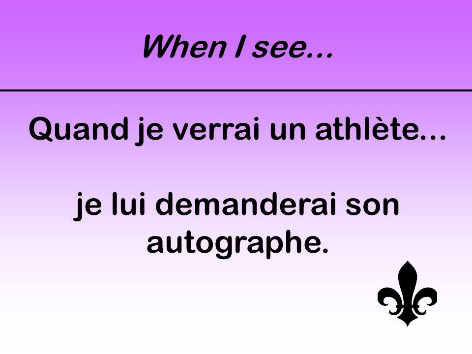 When I see... Quand je verrai un athlète... je lui demanderai son autographe.