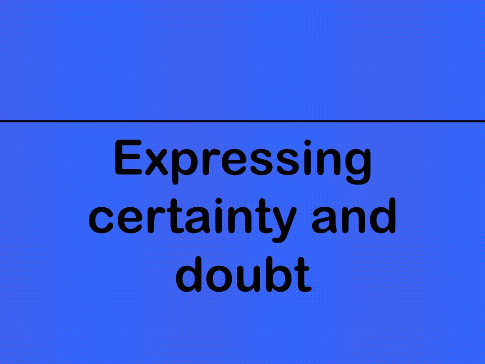 Expressing certainty and doubt