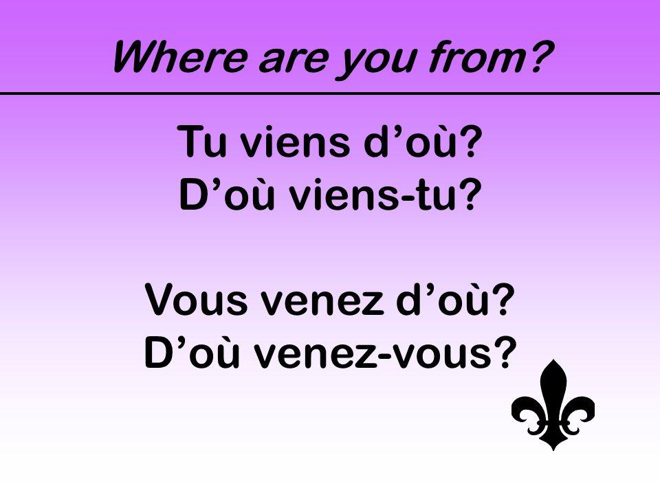 Where are you from? Tu viens d'où? D'où viens-tu? Vous venez d'où? D'où venez-vous?