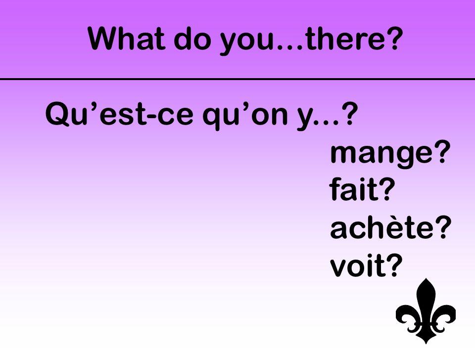Qu'est-ce qu'on y...? mange? fait? achète? voit? What do you...there?