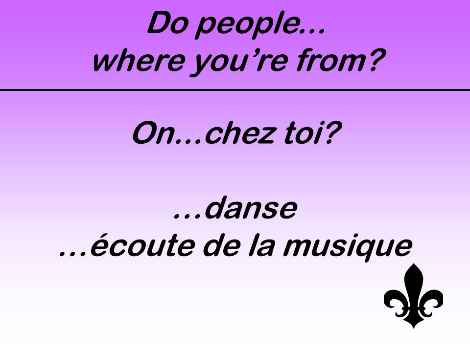 On...chez toi? …danse …écoute de la musique Do people... where you're from?