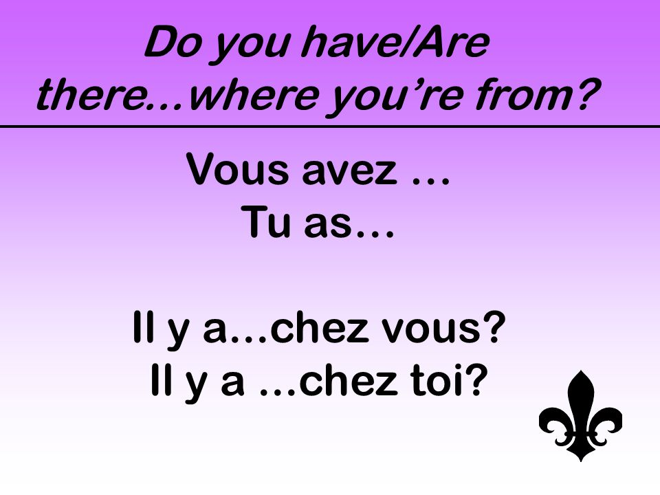 Do you have/Are there...where you're from? Vous avez … Tu as… Il y a...chez vous? Il y a...chez toi?