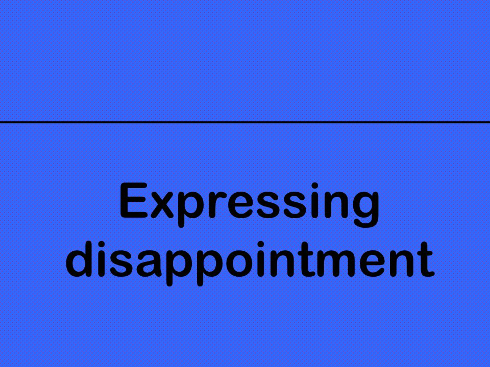 Expressing disappointment