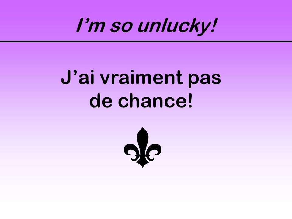 I'm so unlucky! J'ai vraiment pas de chance!