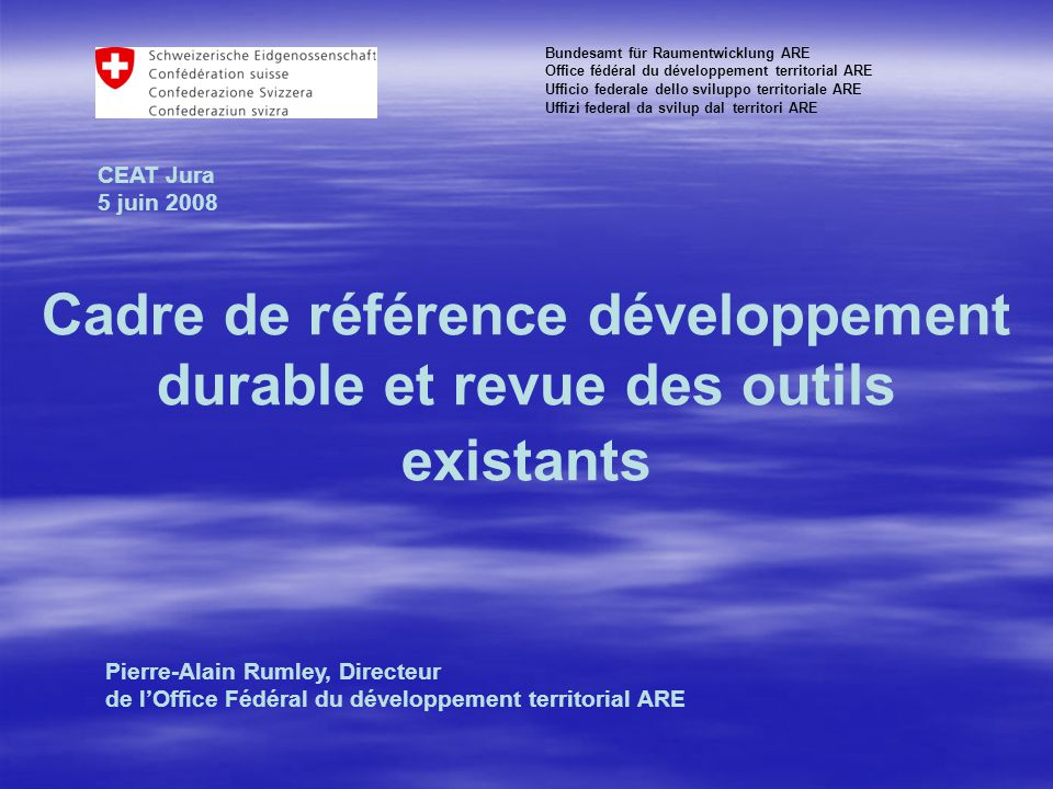 CEAT Jura 2008-06-05 Cadre de référence développement durable et revue des outils existants Bundesamt für Raumentwicklung ARE Office fédéral du développement territorial ARE Ufficio federale dello sviluppo territoriale ARE Uffizi federal da svilup dal territori ARE CEAT Jura 5 juin 2008 Pierre-Alain Rumley, Directeur de l'Office Fédéral du développement territorial ARE