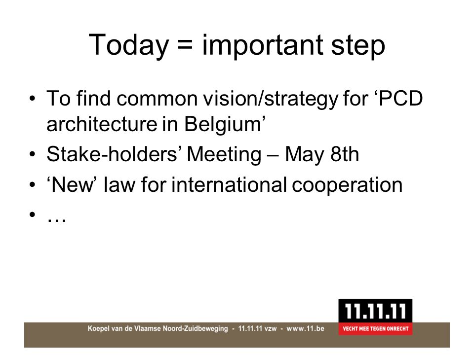 Today = important step To find common vision/strategy for 'PCD architecture in Belgium' Stake-holders' Meeting – May 8th 'New' law for international cooperation …