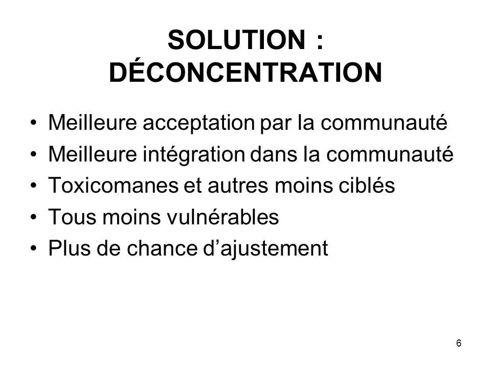6 SOLUTION : DÉCONCENTRATION Meilleure acceptation par la communauté Meilleure intégration dans la communauté Toxicomanes et autres moins ciblés Tous