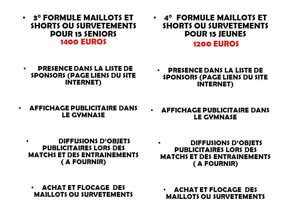 3° FORMULE MAILLOTS ET SHORTS OU SURVETEMENTS POUR 15 SENIORS 1400 EUROS PRESENCE DANS LA LISTE DE SPONSORS (PAGE LIENS DU SITE INTERNET) AFFICHAGE PUBLICITAIRE DANS LE GYMNASE DIFFUSIONS D'OBJETS PUBLICITAIRES LORS DES MATCHS ET DES ENTRAINEMENTS ( A FOURNIR) ACHAT ET FLOCAGE DES MAILLOTS OU SURVETEMENTS 4° FORMULE MAILLOTS ET SHORTS OU SURVETEMENTS POUR 15 JEUNES 1200 EUROS PRESENCE DANS LA LISTE DE SPONSORS (PAGE LIENS DU SITE INTERNET) AFFICHAGE PUBLICITAIRE DANS LE GYMNASE DIFFUSIONS D'OBJETS PUBLICITAIRES LORS DES MATCHS ET DES ENTRAINEMENTS ( A FOURNIR) ACHAT ET FLOCAGE DES MAILLOTS OU SURVETEMENTS