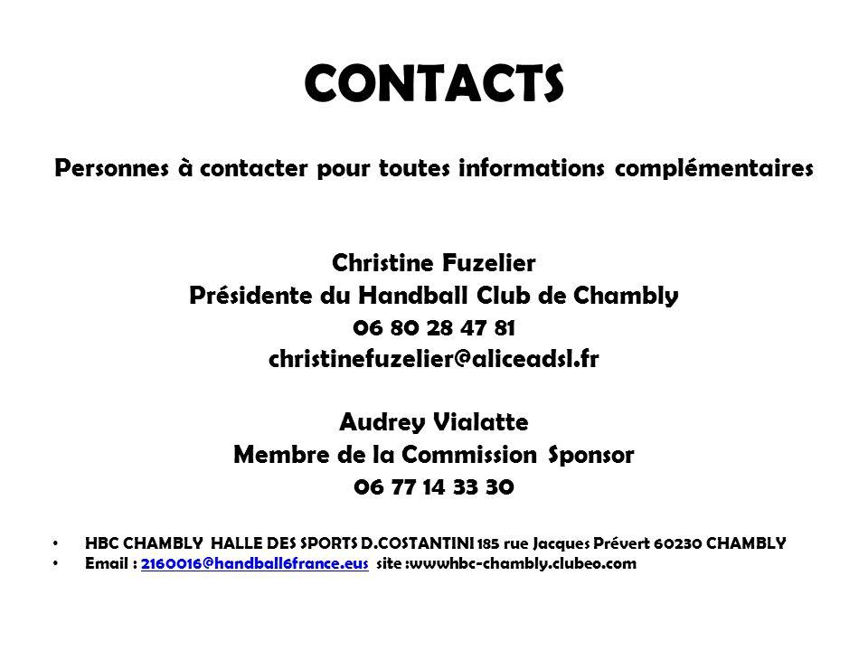 CONTACTS Personnes à contacter pour toutes informations complémentaires Christine Fuzelier Présidente du Handball Club de Chambly 06 80 28 47 81 christinefuzelier@aliceadsl.fr Audrey Vialatte Membre de la Commission Sponsor 06 77 14 33 30 HBC CHAMBLY HALLE DES SPORTS D.COSTANTINI 185 rue Jacques Prévert 60230 CHAMBLY Email : 2160016@handball6france.eus site :wwwhbc-chambly.clubeo.com2160016@handball6france.eus