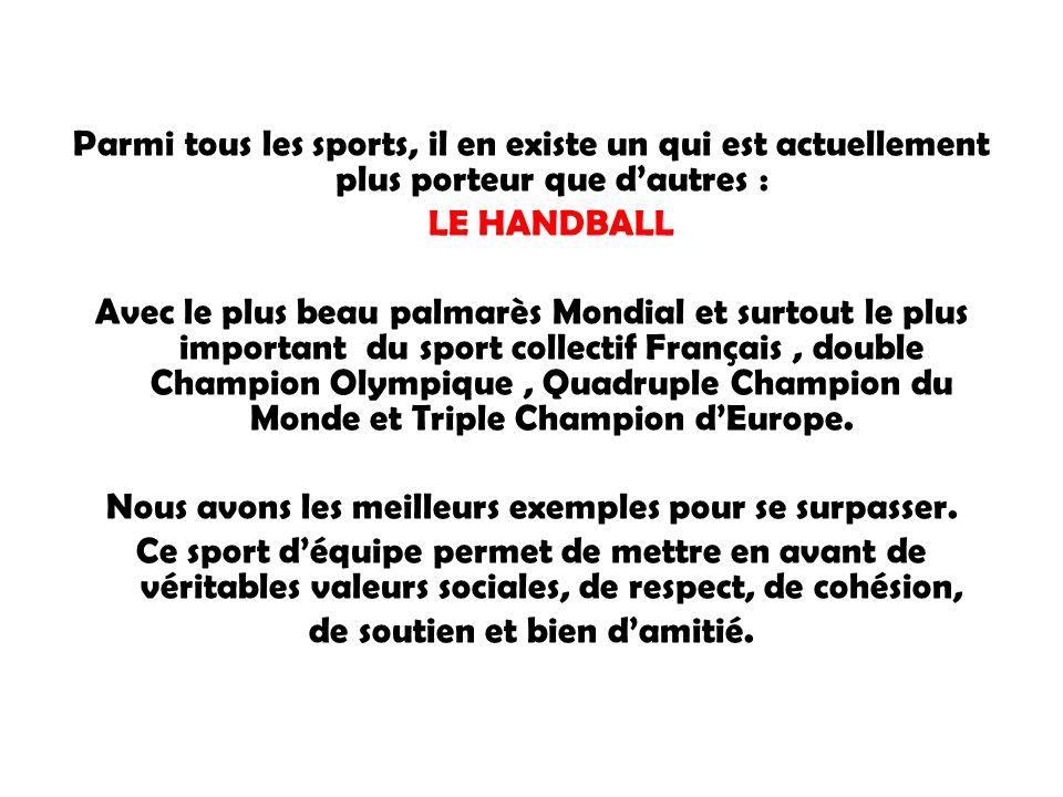 Parmi tous les sports, il en existe un qui est actuellement plus porteur que d'autres : LE HANDBALL Avec le plus beau palmarès Mondial et surtout le plus important du sport collectif Français, double Champion Olympique, Quadruple Champion du Monde et Triple Champion d'Europe.