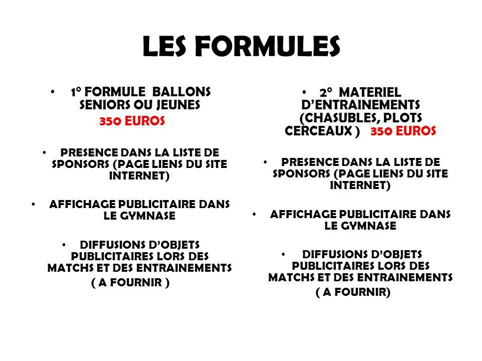 LES FORMULES 1° FORMULE BALLONS SENIORS OU JEUNES 350 EUROS PRESENCE DANS LA LISTE DE SPONSORS (PAGE LIENS DU SITE INTERNET) AFFICHAGE PUBLICITAIRE DANS LE GYMNASE DIFFUSIONS D'OBJETS PUBLICITAIRES LORS DES MATCHS ET DES ENTRAINEMENTS ( A FOURNIR ) 2° MATERIEL D'ENTRAINEMENTS (CHASUBLES, PLOTS CERCEAUX ) 350 EUROS PRESENCE DANS LA LISTE DE SPONSORS (PAGE LIENS DU SITE INTERNET) AFFICHAGE PUBLICITAIRE DANS LE GYMNASE DIFFUSIONS D'OBJETS PUBLICITAIRES LORS DES MATCHS ET DES ENTRAINEMENTS ( A FOURNIR)