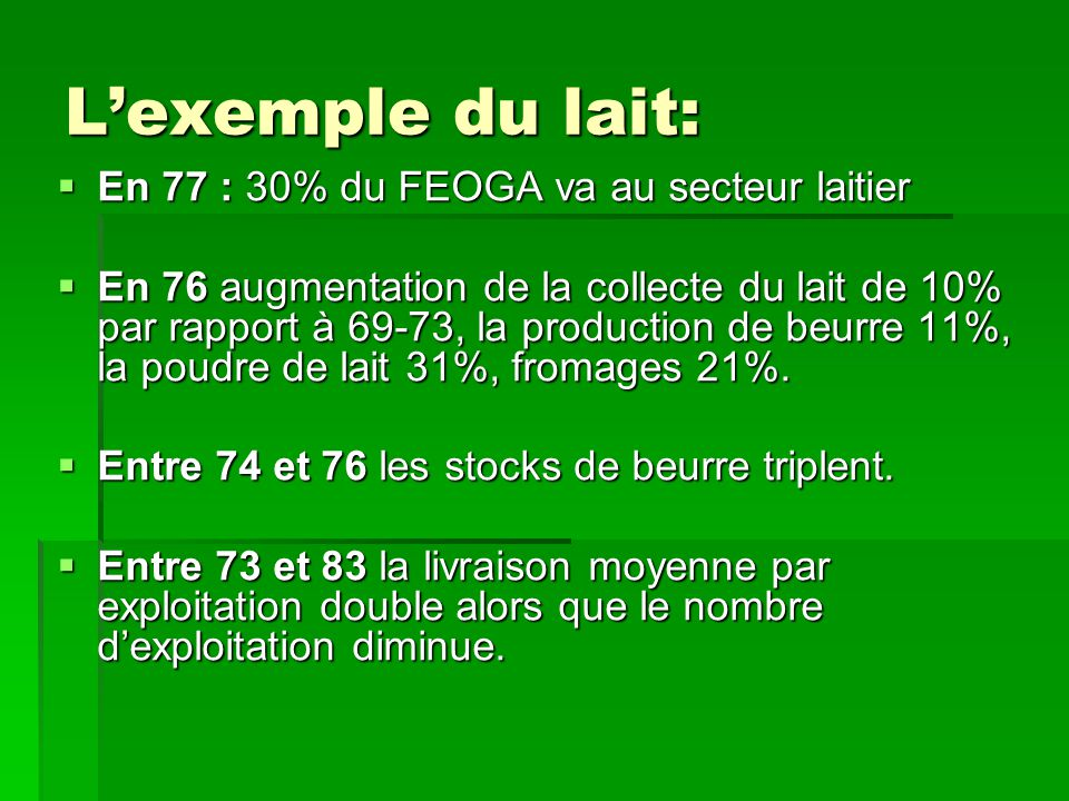 L'exemple du lait:  En 77 : 30% du FEOGA va au secteur laitier  En 76 augmentation de la collecte du lait de 10% par rapport à 69-73, la production de beurre 11%, la poudre de lait 31%, fromages 21%.