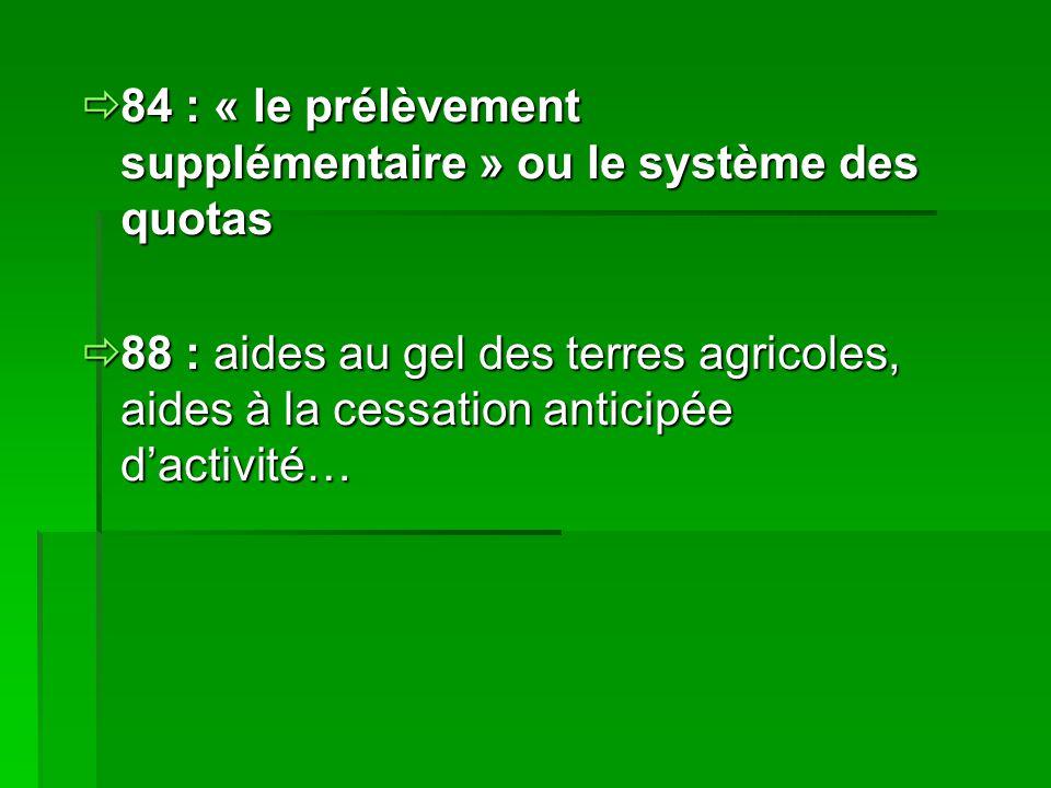  84 : « le prélèvement supplémentaire » ou le système des quotas  88 : aides au gel des terres agricoles, aides à la cessation anticipée d'activité…