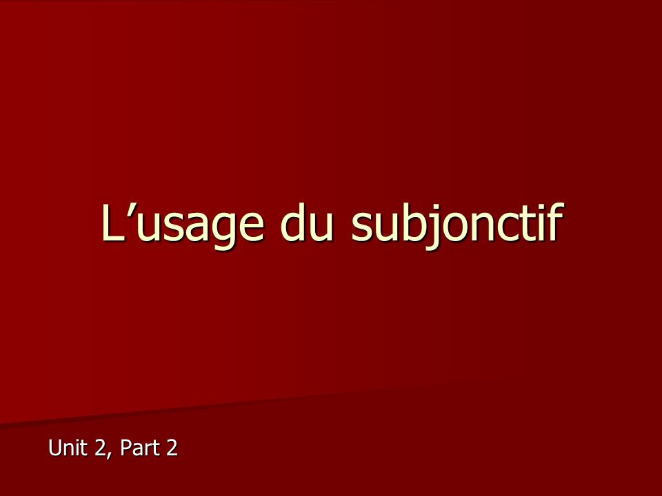 L'usage du subjonctif Unit 2, Part 2