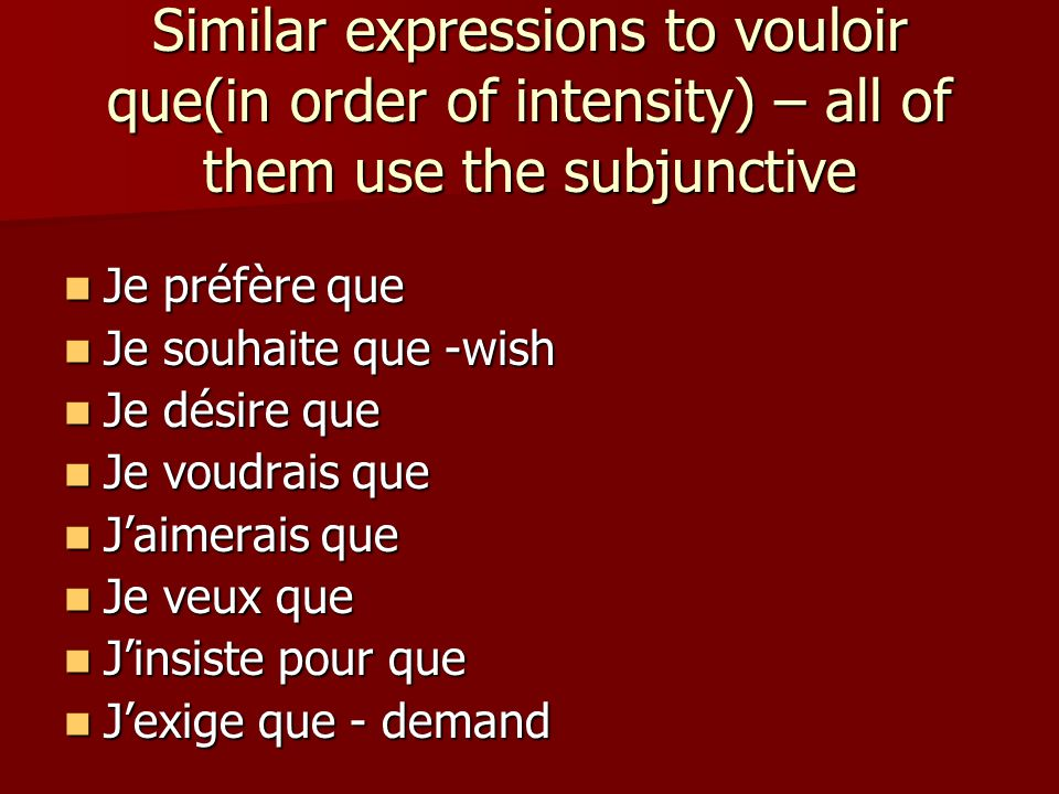 Similar expressions to vouloir que(in order of intensity) – all of them use the subjunctive Je préfère que Je préfère que Je souhaite que -wish Je sou