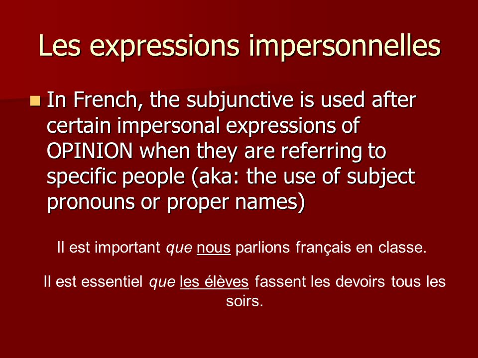 Les expressions impersonnelles In French, the subjunctive is used after certain impersonal expressions of OPINION when they are referring to specific
