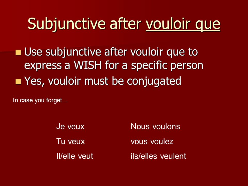 Subjunctive after vouloir que Use subjunctive after vouloir que to express a WISH for a specific person Use subjunctive after vouloir que to express a WISH for a specific person Yes, vouloir must be conjugated Yes, vouloir must be conjugated In case you forget… Je veuxNous voulons Tu veuxvous voulez Il/elle veutils/elles veulent