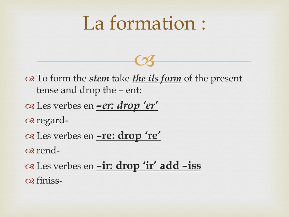   To form the stem take the ils form of the present tense and drop the – ent:  Les verbes en –er: drop 'er'  regard-  Les verbes en –re: drop 're'  rend-  Les verbes en –ir: drop 'ir' add –iss  finiss- La formation :