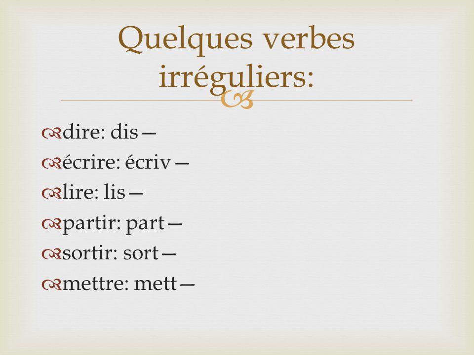  dire: dis—  écrire: écriv—  lire: lis—  partir: part—  sortir: sort—  mettre: mett— Quelques verbes irréguliers: