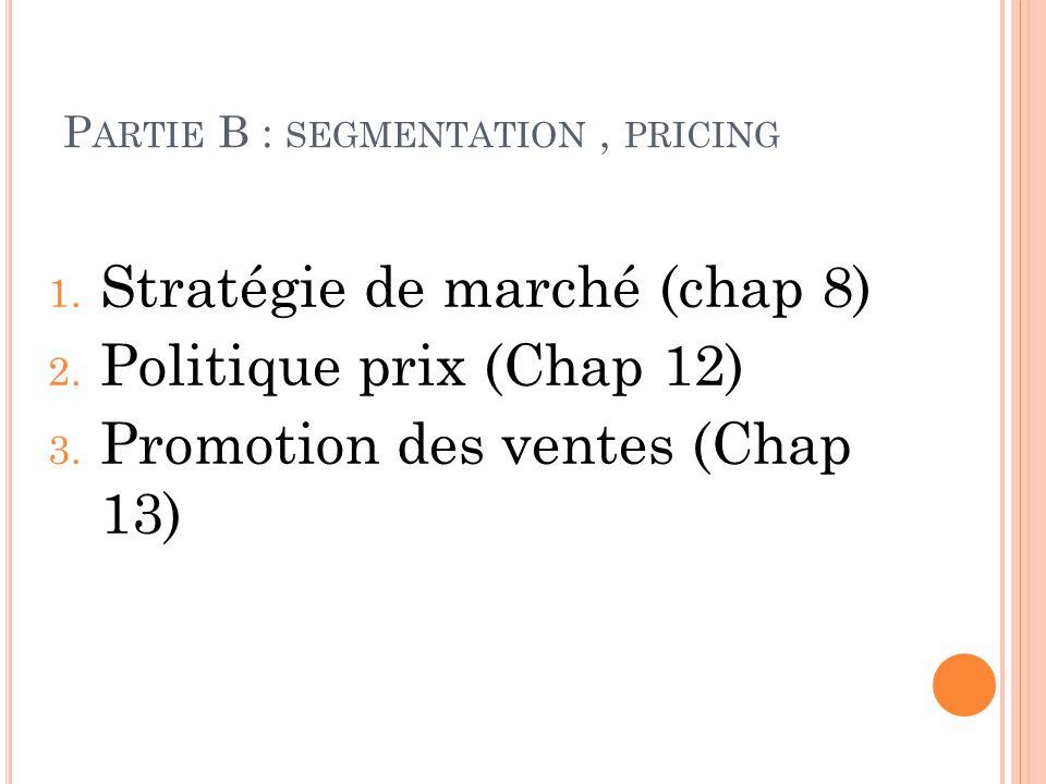 P ARTIE B : SEGMENTATION, PRICING 1. Stratégie de marché (chap 8) 2. Politique prix (Chap 12) 3. Promotion des ventes (Chap 13)