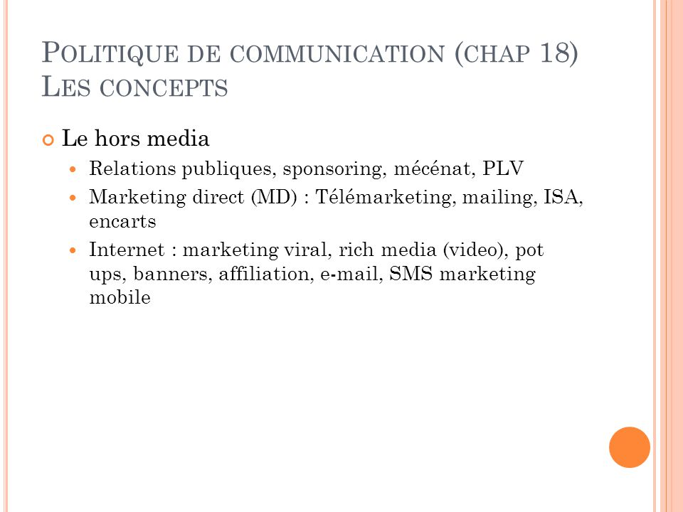 P OLITIQUE DE COMMUNICATION ( CHAP 18) L ES CONCEPTS Le hors media Relations publiques, sponsoring, mécénat, PLV Marketing direct (MD) : Télémarketing, mailing, ISA, encarts Internet : marketing viral, rich media (video), pot ups, banners, affiliation, e-mail, SMS marketing mobile