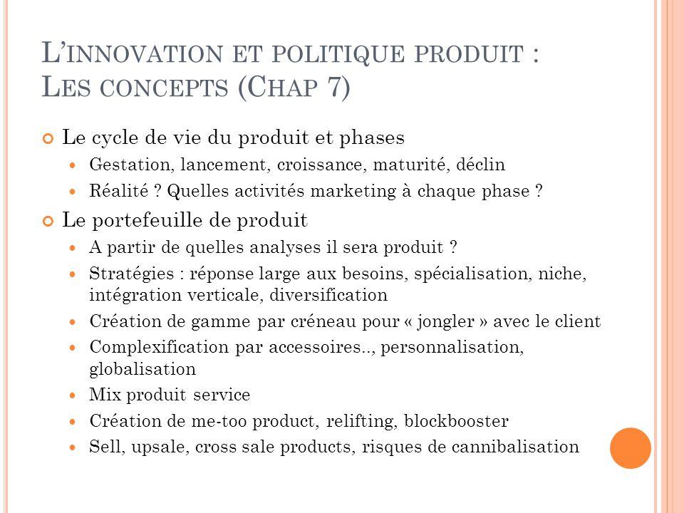 L' INNOVATION ET POLITIQUE PRODUIT : L ES CONCEPTS (C HAP 7) Le cycle de vie du produit et phases Gestation, lancement, croissance, maturité, déclin R