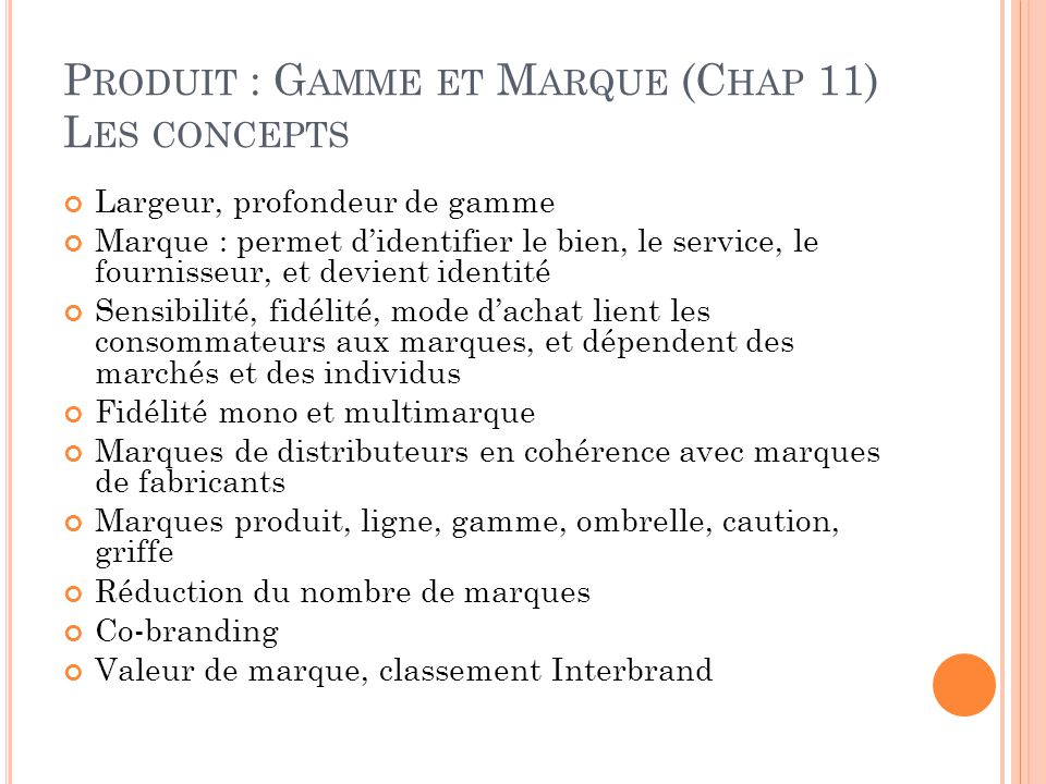 P RODUIT : G AMME ET M ARQUE (C HAP 11) L ES CONCEPTS Largeur, profondeur de gamme Marque : permet d'identifier le bien, le service, le fournisseur, e