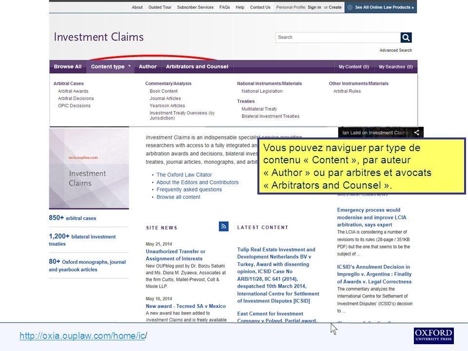 http://oxia.ouplaw.com/home/ichttp://oxia.ouplaw.com/home/ic/ IC contient également:une couverture des règles d arbitrage, des lois et des instruments internationaux pertinents à des litiges entre investisseurs et États, des mises à jour régulières – les nouvelles sentences sont affichées dans les 36 heures suivant leurs réceptions, des contenus supplémentaires précieux tirés des livres d'arbitrage ainsi que des articles de revues clés d'Oxford University Press, des sommaires ainsi que des commentaires irrévocables sont préparés par une équipe d experts et examinés par un conseil éminent de praticiens et d'académiques.