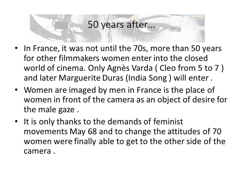 50 years after… In France, it was not until the 70s, more than 50 years for other filmmakers women enter into the closed world of cinema.