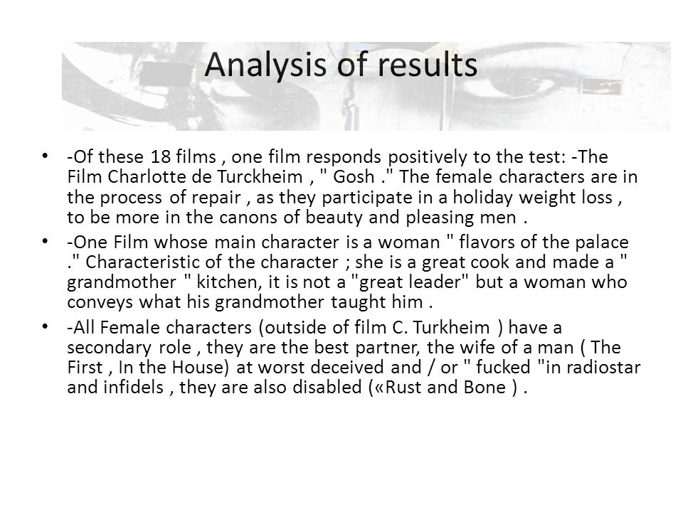 Analysis of results -Of these 18 films, one film responds positively to the test: -The Film Charlotte de Turckheim, Gosh. The female characters are in the process of repair, as they participate in a holiday weight loss, to be more in the canons of beauty and pleasing men.