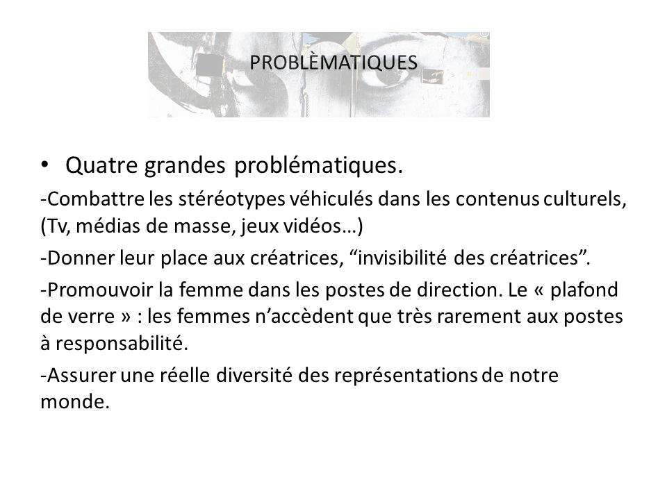 PROBLÈMATIQUES Quatre grandes problématiques. -Combattre les stéréotypes véhiculés dans les contenus culturels, (Tv, médias de masse, jeux vidéos…) -D