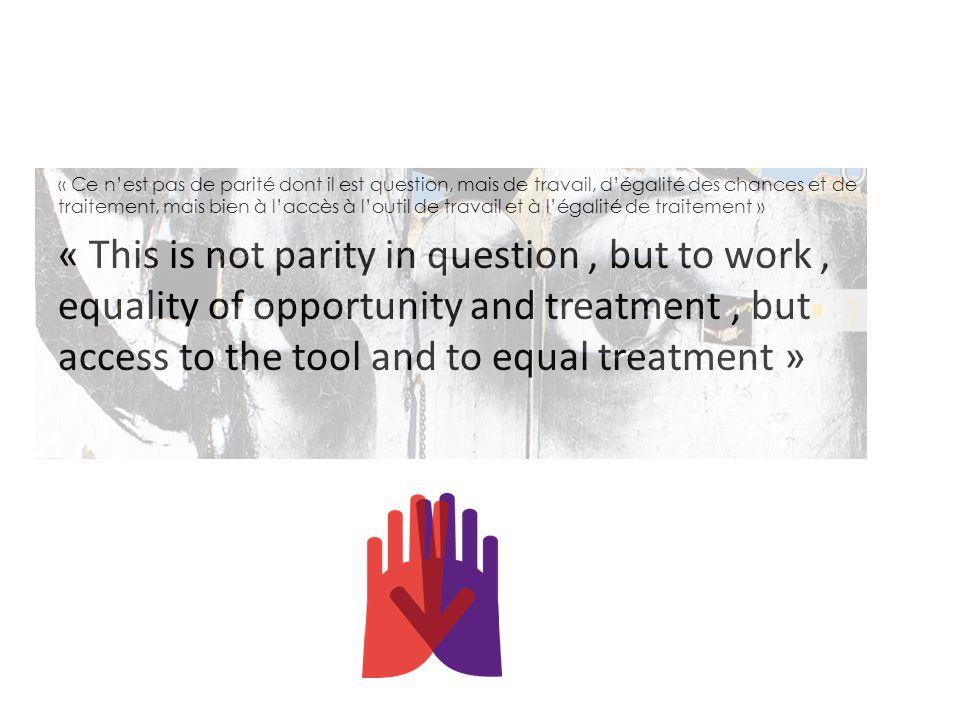 « Ce n'est pas de parité dont il est question, mais de travail, d'égalité des chances et de traitement, mais bien à l'accès à l'outil de travail et à