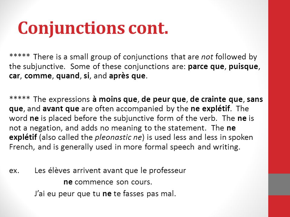 Conjunctions cont. ***** There is a small group of conjunctions that are not followed by the subjunctive. Some of these conjunctions are: parce que, p