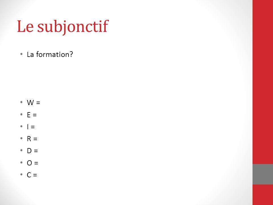 Le subjonctif La formation? W = E = I = R = D = O = C =
